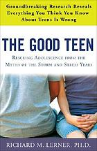 The good teen : rescuing adolescence from the myths of the storm and stress years