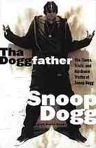 Tha Doggfather : the times, trials, and hardcore truths of Snoop Dogg