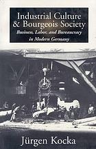 Industrial culture and bourgeois society : business, labor, and bureaucracy in modern Germany