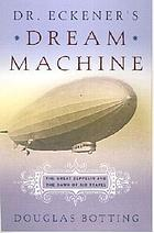 Dr. Eckener's dream machine : the great zeppelin and the dawn of air travel