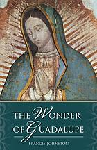 The wonder of Guadalupe : the origin and cult of the miraculous image of the Blessed Virgin in Mexico