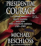 Presidential courage : [brave leaders and how they changed America, 1789-1989]