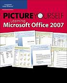 Picture yourself learning Microsoft Office 2007 : step-by-step instruction for creating Word documents, Excel spreadsheets, PowerPoint presentations, and more