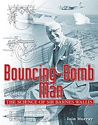 Bouncing-bomb man : the science of Sir Barnes Wallis