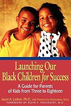 Launching our Black children for success : a guide for parents of kids from three to eighteen