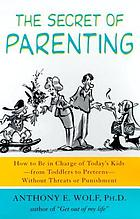 The secret of parenting : how to be in charge of today's kids-- from toddlers to preteens-- without threats or punishment