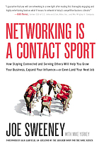Networking is a contact sport : how staying connected and serving others will help you grow your business, expand your influence or even land your next job
