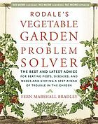 Rodale's vegetable garden problem solver : the best and latest advice for beating pests, diseases, and weeds and staying a step ahead of trouble in the garden