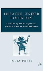 Theatre under Louis XIV : cross-casting and the performance of gender in drama, ballet and opera