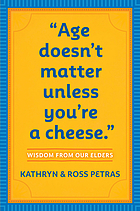 Age doesn't matter unless you're a cheese : wisdom from our elders