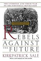 Rebels against the future : the Luddites and their war on the Industrial Revolution : lessons for the computer age