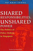 Shared responsibilities, unshared power : the politics of policy-making in Singapore