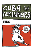 Cuba for beginners; an illustrated guide for Americans (and their government) to socialist Cuba