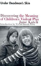 Under deadman's skin : discovering the meaning of children's violent play