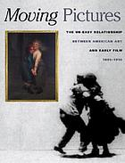 "Moving pictures : American art and early film, 1880 - 1910 ; [this book is issued in conjunction with the exhibition ""Traditions of America with Moving Pictures: American Art and Early Film, 1880 - 1910"", Williams College, Museum of Art July 16, 2005 - December 11, 2005, Reynolda House Museum of American Art, Winston-Salem, March 24, 2006 - July 16, 2006, Grey Art Gallery of New York University, September 13, 2006 - December 9, 2006, Phillips Collection, Washington, February 17, 2007 - May 20, 2007]"