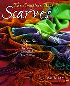 The complete book of scarves : all you need to make, decorate, embellish, tie & wear
