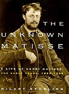 The unknown Matisse : a life of Henri Matisse