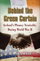Behind the green curtain : Ireland's phoney neutrality during World War II