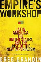 Empire's workshop : Latin America, the United States, and the rise of the new imperialism