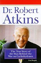 Dr. Robert Atkins : the true story of the man behind the war on carbohydrates
