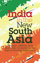 India in the new South Asia : strategic, military and economic concerns in the age of nuclear diplomacy