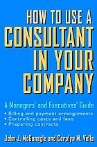 How to use a consultant in your company : a managers' and executives' guide