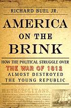 America on the brink : how the political struggle over the war of 1812 almost destroyed the young republicAmerica on the brink : Federalism during the Jeffersonian ascendancy, 1800-1815America on the brink : how the political struggle over the War of 1812 almost destroyed the nation
