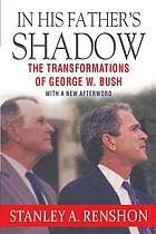 In his father's shadow : the transformations of George W. Bush