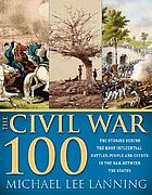 The Civil War 100 : the stories behind the most influential battles, people and events in the war between the states