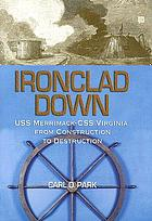 Ironclad down : the USS Merrimack-CSS Virginia from construction to destruction