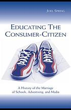 Educating the consumer-citizen : a history of the marriage of schools, advertising, and media