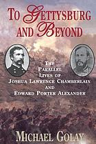 To Gettysburg and beyond : the parallel lives of Joshua Lawrence Chamberlain and Edward Porter Alexander