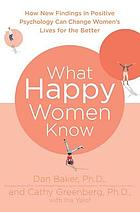 What happy women know : how new findings in positive psychology can change women's lives for the better