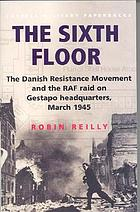 The sixth floor : the Danish resistance movement and the RAF raid on Gestapo headquarters, March 1945