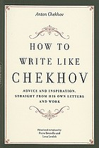 How to write like Chekhov : advice and inspiration, straight from his own letters and work