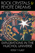Rock crystals & peyote dreams : explorations in the Huichol universe