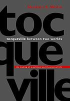 Tocqueville between two worlds the making of a political and theoretical life