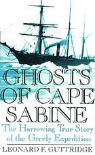 Ghosts of Cape Sabine : the harrowing true story of the Greely ExpeditionThe ghosts of Cape Sabine : the story of the Lady Franklin Bay Expedition