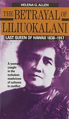 The betrayal of Liliuokalani, last Queen of Hawaii, 1838-1917