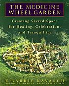 The medicine wheel garden : creating sacred space for healing, celebration, and tranquility