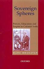 Sovereign spheres : princes, education and empire in colonial India