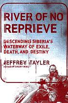 River of no reprieve : descending Siberia's waterway of exile, death, and destiny