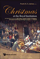 Christmas at the royal institution : an anthology of lectures by M Faraday, J Tyndall et al. ; edited by Frank A J L James