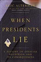 When presidents lie : a history of official deception and its consequences