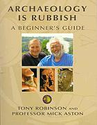 Archaeology is rubbish : a beginner's guide