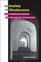 The anxiety of obsolescence : the American novel in the age of television
