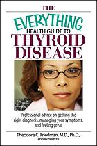 The everything health guide to thyroid disease : professional advice on getting the right diagnosis, managing your symptoms, and feeling greatThe everything health guide to thyroid disease