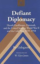 Defiant diplomacy : Henrik Kauffmann, Denmark, and the United States in World War II and the Cold War, 1939-1958