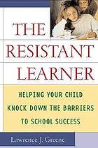 The resistant learner : helping your child knock down the barriers to school success