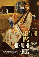 Enchanted lives, enchanted objects : American women collectors and the making of culture, 1800-1940